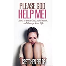 Please God Help Me! How to Trust God, Build Faith, and Change Your Life.