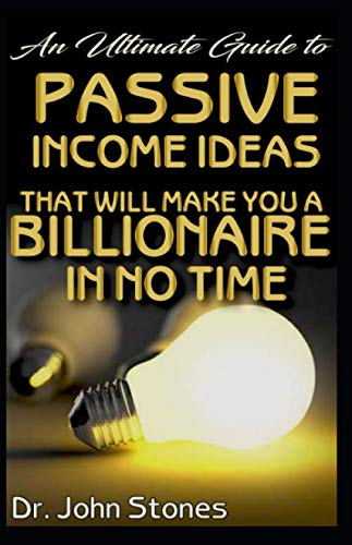 An Ultimate Guide To Passive Income Ideas that will make you a Billionaire in no time: Discover the get rich quick guide!