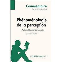 Phénoménologie de la perception de Merleau-Ponty - Autrui et le monde humain (Commentaire): Comprendre la philosophie avec lePetitPhilosophe.fr (Commentaire philosophique) (French Edition)
