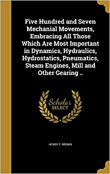 Book Five Hundred and Seven Mechanial Movements, Embracing All Those Which Are Most Important in Dynamics, Hydraulics, Hydrostatics, Pneumatics, Steam Engines, Mill and Other Gearing ..
