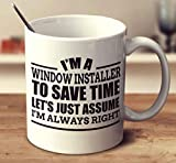 Im A Window Installer To Save Time Lets Just Assume Im Always Right Coffee Mug (White, 11 oz)