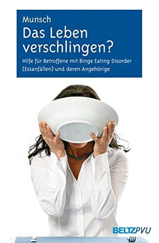 Das Leben verschlingen?: Hilfe für Betroffene mit Binge-Eating-Störung (Essanfällen) und deren Angehörige. Mit Online-Materialien