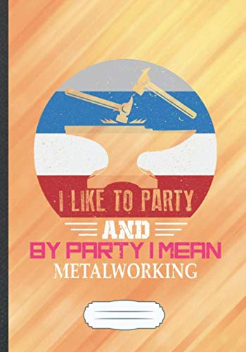 I Like to Party and by Party I Mean Metalworking: Funny Metal Worker Lined Notebook Journal For Metalworking Welder, Unique Special Inspirational Saying Birthday Gift Modern B5 7x10 110 Pages