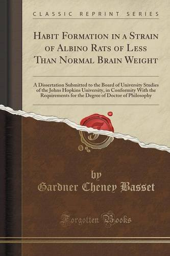 Habit Formation in a Strain of Albino Rats of Less Than Normal Brain Weight: A Dissertation Submitted to the Board of University Studies of the Johns ... for the Degree of Doctor of Philosophy pdf epub