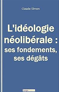 L'idéologie néolibérale : ses fondements, ses dégâts par Claude J. Simon