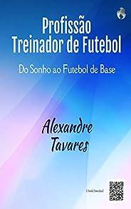 PROFISSÃO TREINADOR DE FUTEBOL: Do Sonho ao Futebol de Base