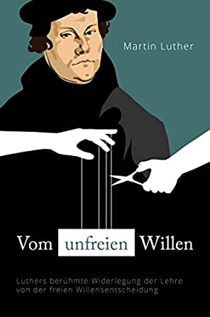 Vom unfreien Willen: Luthers berühmte Widerlegung der Lehre von der freien Willensentscheidung (German Edition)
