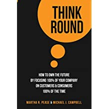 Think Round: How To Own The Future By Focusing 100% Of Your Company On Customers & Consumers 100% Of The Time