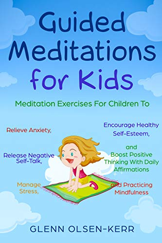 Guided Meditations for Kids: Meditation Exercises for Children to Relieve Anxiety, Release Negative Self-Talk, Manage Stress, Encourage Healthy Self-Esteem, ... (Mindfulness Meditation for Kids Book 4) (Guided Relaxation And Affirmations For Inner Peace)