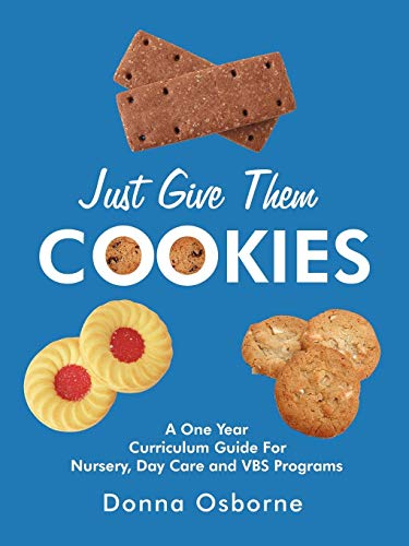 Just Give Them Cookies: A One Year Curriculum Guide For Nursery, Day Care and VBS Programs ()