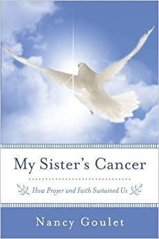 My Sister's Cancer: How Prayer And Faith Sustained Us by Nancy Goulet (2012-07-23)