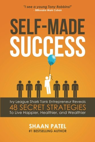 Self-Made Success: Ivy League Shark Tank Entrepreneur Reveals 48 Secret Strategies To Live Happier, Healthier, And Wealthier