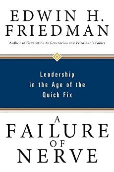 A Failure of Nerve: Leadership in the Age of the Quick Fix by [Friedman, Edwin H.]