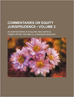 Commentaries on Equity Jurisprudence (Volume 2): As Administered in England and America