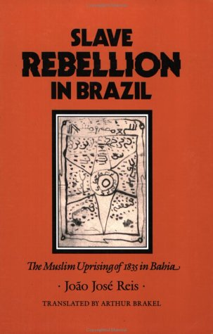 Slave Rebellion in Brazil: The Muslim Uprising of 1835 in Bahia (Johns Hopkins Studies in Atlantic History and Culture)
