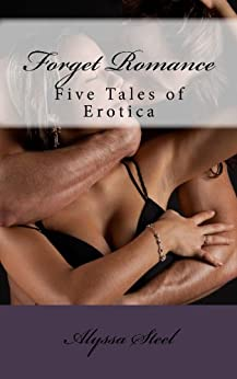 Forget Romance: Five Tales of Erotica by [Steel, Alyssa]