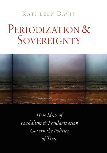 Periodization and Sovereignty: How Ideas of Feudalism and Secularization Govern the Politics of Time (The Middle Ages Series)