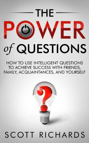 The Power of Questions - How to Use Intelligent Questions to Achieve Success with Friends, Family, Acquaintances, and Yourself