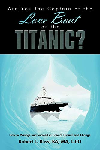 Are You the Captain of the Love Boat or the Titanic?: How to Manage and Succeed in Time of Turmoil and Change -