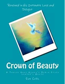 Crown of Beauty, A Twelve Week Women's Bible Study: Renewed in His
