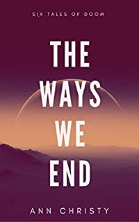 The Ways We End: Six Tales Of Doom by Ann Christy ebook deal
