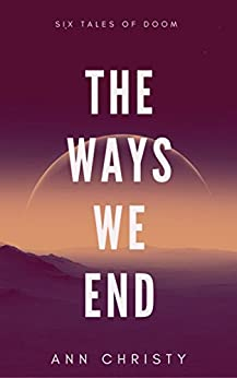 The Ways We End: Six Tales of Doom (Dark Collections Book 1) by [Christy, Ann]