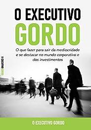 O Executivo Gordo: O que fazer para sair da mediocridade e se destacar no mundo corporativo e dos investimento