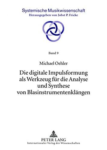 Die digitale Impulsformung als Werkzeug für die Analyse und Synthese von Blasinstrumentenklängen (Systemische Musikwissenschaft)