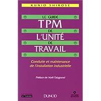 Le Guide TPM de l'unité du travail. Conduite et maintenance de l'installation industrielle