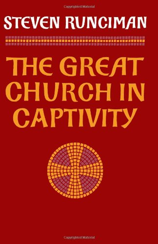 The Great Church in Captivity: A Study of the Patriarchate of Constantinople from the Eve of the Turkish Conquest to the