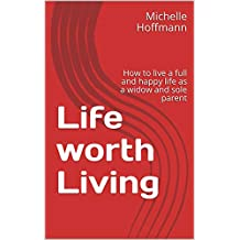 Life worth Living: How to live a full and happy life as a widow and sole parent