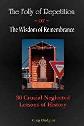 The Folly of Repetition and the Wisdom of Remembrance: 30 Crucial Neglected Lessons of History