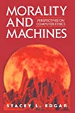 Morality and Machines : Perspectives on Computer Ethics, Edgar, Stacey L., 076370184X