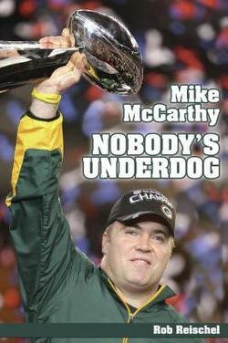 Green Bay Packers Coach Mike - Rob Reischel: Mike McCarthy Nobody's Underdog : Coach of the Green Bay Packers (Hardcover); 2012 Edition