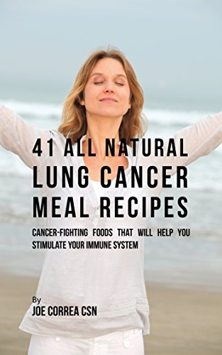 41 All Natural Lung Cancer Meal Recipes: Cancer-Fighting Foods That Will Help You Stimulate Your Immune System by Joe Correa CSN