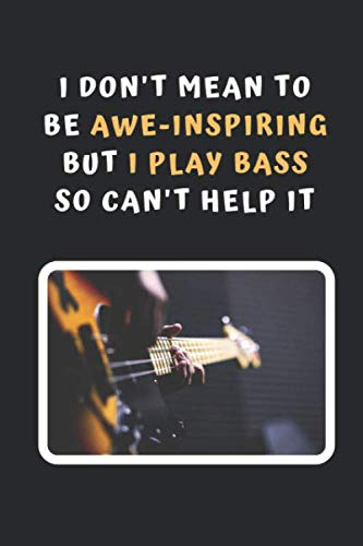 I Don't Mean To Be Awe-Inspiring But I Play Bass