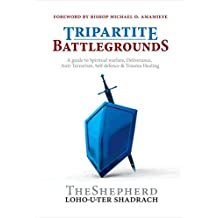 TRIPARTITE BATTLEGROUNDS: A guide to Spiritual warfare, Deliverance, Anti-Terrorism, Self-defence and Trauma Healing