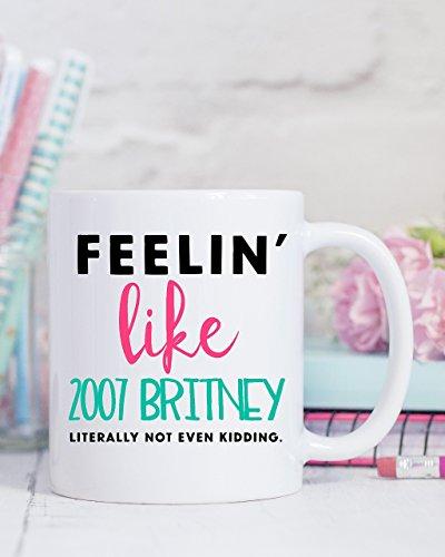 2007 Ceramic Mug - Feelin' Like 2007 Britney Literally Not Even Kidding Coffee Mug - Holiday Gift - Premium Ceramic Mug - Christmas Gift Ideas - Funny Sayings Mug - 11oz/15oz mug - M0230