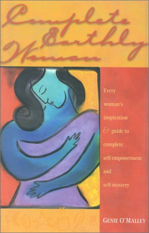 Complete Earthly Woman: Every Woman's Guide to Complete Self Empowerment and Self Mastery