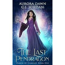 The Last Pendragon: A Reverse Harem Arthurian Fantasy (Harem of Camelot Book 1)