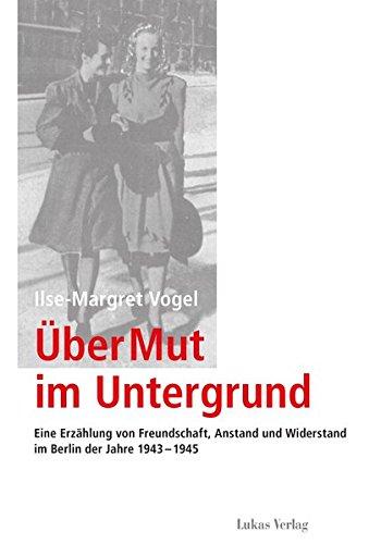 Über Mut im Untergrund: Eine Erzählung von Freundschaft, Anstand und Widerstand im Berlin der Jahre 1943–1945 (Schriften der Gedenkstätte Deutscher Widerstand)