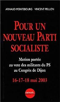 Pour un nouveau parti socialiste. Motion portée au vote des militants du PS au Congrès de Dijon, 16-17-18 mai 2003 par Arnaud Montebourg