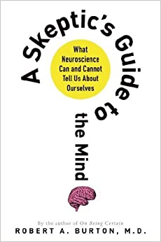 Book A Skeptic's Guide to the Mind: What Neuroscience Can and Cannot Tell Us About Ourselves by Robert A. Burton (2014-04-22)