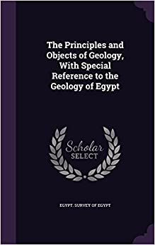 Book The Principles and Objects of Geology, With Special Reference to the Geology of Egypt