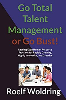 Go Total Talent Management or Go Bust: Best Human Resource Practices for Rapidly Growing, Highly Innovative and Creative Problem Solving Organizations by [Woldring, Roelf]