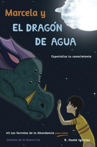 Marcela y el dragon de agua: #5 Los Secretos de la Abundancia para Niños (Volume 5) (Spanish Edition) [Raquel Huete Iglesias] (Tapa Blanda)