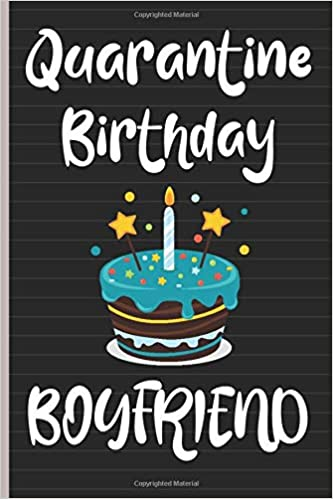 Amazon Com Quarantine Birthday Boyfriend Unique Birthday Gifts Ideas For Boyfriend From Girlfriend 6 X 9 Inch 100 Pages Blank Lined Happy Quarantine Birthday Notebook Gift For Boyfriend Who Has Everything 9798646576713