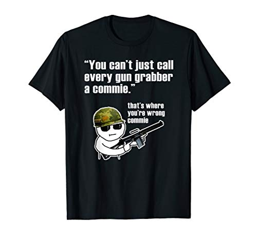 You can't just call every gun grabber a commie tshirt