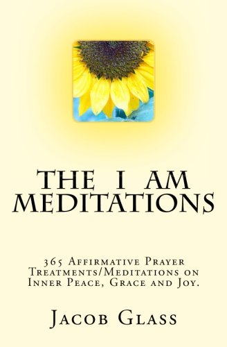 The I Am Meditations: 365 Affirmative Prayer Treatments/Meditations on Inner Peace, Grace and Joy.