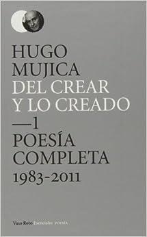 del Crear y Lo Creado: Poesia Completa 1983 - 2011